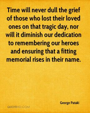 George Pataki - Time will never dull the grief of those who lost their loved ones on that tragic day, nor will it diminish our dedication to remembering our heroes and ensuring that a fitting memorial rises in their name.