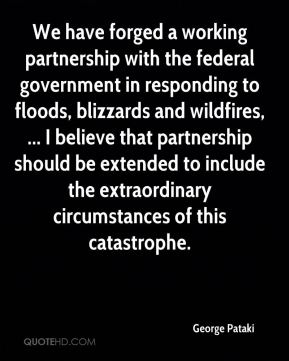 George Pataki - We have forged a working partnership with the federal government in responding to floods, blizzards and wildfires, ... I believe that partnership should be extended to include the extraordinary circumstances of this catastrophe.