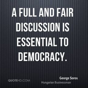 George Soros - A full and fair discussion is essential to democracy.