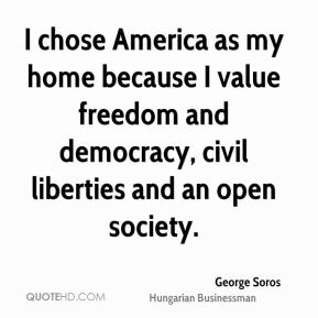 George Soros - I chose America as my home because I value freedom and democracy, civil liberties and an open society.