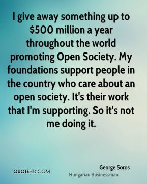 I give away something up to $500 million a year throughout the world promoting Open Society. My foundations support people in the country who care about an open society. It's their work that I'm supporting. So it's not me doing it.