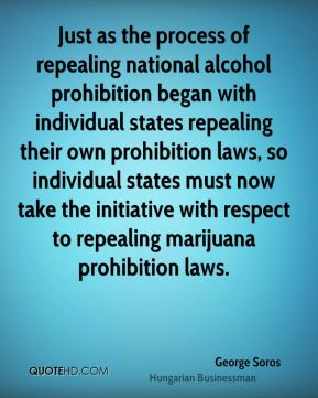 George Soros - Just as the process of repealing national alcohol prohibition began with individual states repealing their own prohibition laws, so individual states must now take the initiative with respect to repealing marijuana prohibition laws.