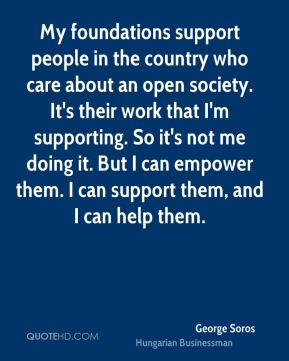 My foundations support people in the country who care about an open society. It's their work that I'm supporting. So it's not me doing it. But I can empower them. I can support them, and I can help them.
