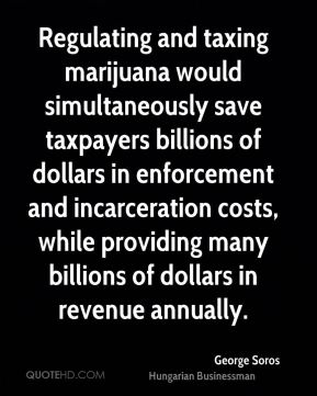 George Soros - Regulating and taxing marijuana would simultaneously save taxpayers billions of dollars in enforcement and incarceration costs, while providing many billions of dollars in revenue annually.