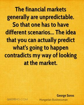 George Soros - The financial markets generally are unpredictable. So that one has to have different scenarios... The idea that you can actually predict what's going to happen contradicts my way of looking at the market.