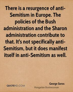 George Soros - There is a resurgence of anti-Semitism in Europe. The policies of the Bush administration and the Sharon administration contribute to that. It's not specifically anti-Semitism, but it does manifest itself in anti-Semitism as well.