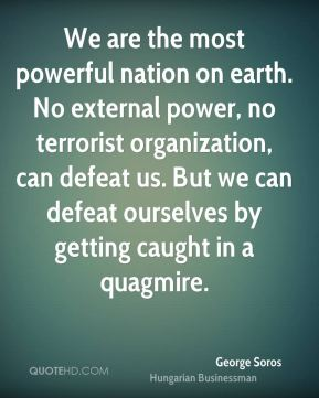 George Soros - We are the most powerful nation on earth. No external power, no terrorist organization, can defeat us. But we can defeat ourselves by getting caught in a quagmire.