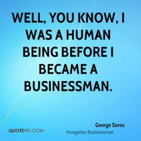Well, you know, I was a human being before I became a businessman.