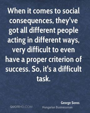 When it comes to social consequences, they've got all different people acting in different ways, very difficult to even have a proper criterion of success. So, it's a difficult task.