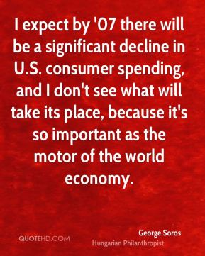 I expect by '07 there will be a significant decline in U.S. consumer spending, and I don't see what will take its place, because it's so important as the motor of the world economy.
