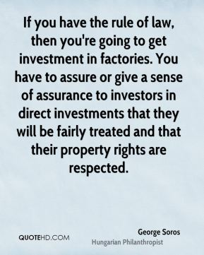 If you have the rule of law, then you're going to get investment in factories. You have to assure or give a sense of assurance to investors in direct investments that they will be fairly treated and that their property rights are respected.