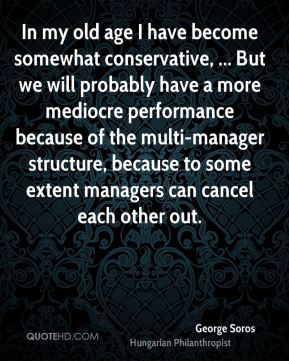 George Soros - In my old age I have become somewhat conservative, ... But we will probably have a more mediocre performance because of the multi-manager structure, because to some extent managers can cancel each other out.