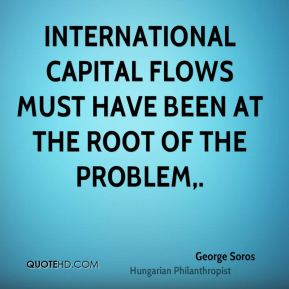 George Soros - International capital flows must have been at the root of the problem.