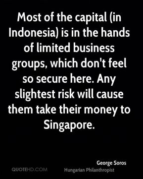Most of the capital (in Indonesia) is in the hands of limited business groups, which don't feel so secure here. Any slightest risk will cause them take their money to Singapore.