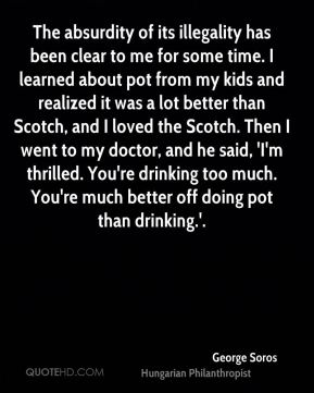The absurdity of its illegality has been clear to me for some time. I learned about pot from my kids and realized it was a lot better than Scotch, and I loved the Scotch. Then I went to my doctor, and he said, 'I'm thrilled. You're drinking too much. You're much better off doing pot than drinking.'.