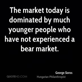 George Soros - The market today is dominated by much younger people who have not experienced a bear market.
