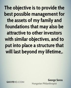 The objective is to provide the best possible management for the assets of my family and foundations that may also be attractive to other investors with similar objectives, and to put into place a structure that will last beyond my lifetime.