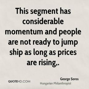 George Soros - This segment has considerable momentum and people are not ready to jump ship as long as prices are rising.