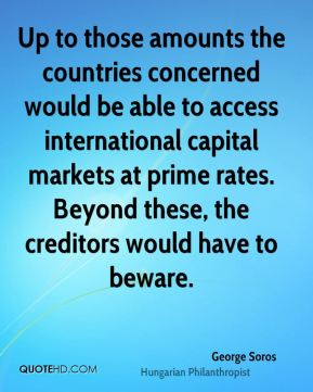 George Soros - Up to those amounts the countries concerned would be able to access international capital markets at prime rates. Beyond these, the creditors would have to beware.