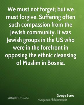 We must not forget; but we must forgive. Suffering often such compassion from the Jewish community. It was Jewish groups in the US who were in the forefront in opposing the ethnic cleansing of Muslim in Bosnia.