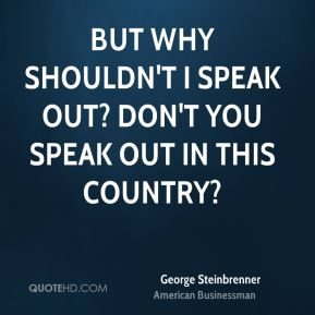But why shouldn't I speak out? Don't you speak out in this country?