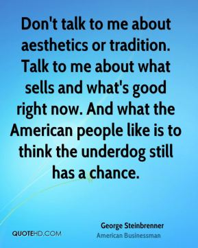 George Steinbrenner - Don't talk to me about aesthetics or tradition. Talk to me about what sells and what's good right now. And what the American people like is to think the underdog still has a chance.