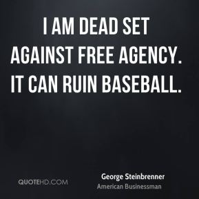 I am dead set against free agency. It can ruin baseball.