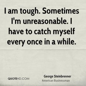 I am tough. Sometimes I'm unreasonable. I have to catch myself every once in a while.