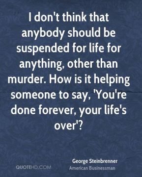 I don't think that anybody should be suspended for life for anything, other than murder. How is it helping someone to say, 'You're done forever, your life's over'?