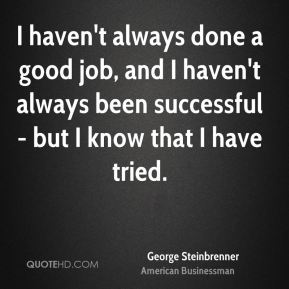I haven't always done a good job, and I haven't always been successful - but I know that I have tried.