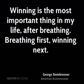 Winning is the most important thing in my life, after breathing. Breathing first, winning next.