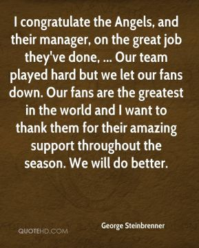 George Steinbrenner - I congratulate the Angels, and their manager, on the great job they've done, ... Our team played hard but we let our fans down. Our fans are the greatest in the world and I want to thank them for their amazing support throughout the season. We will do better.