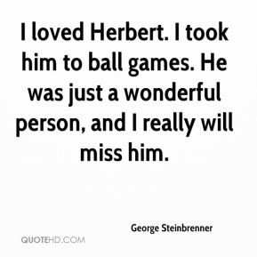 George Steinbrenner - I loved Herbert. I took him to ball games. He was just a wonderful person, and I really will miss him.