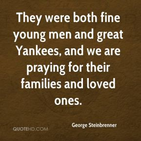 George Steinbrenner - They were both fine young men and great Yankees, and we are praying for their families and loved ones.