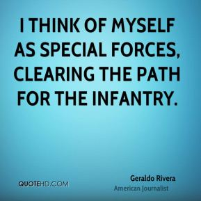 I think of myself as Special Forces, clearing the path for the infantry.
