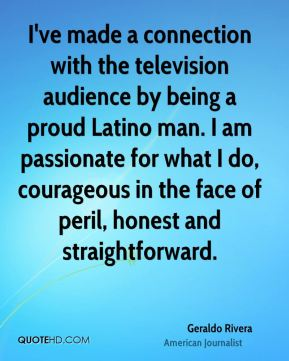 I've made a connection with the television audience by being a proud Latino man. I am passionate for what I do, courageous in the face of peril, honest and straightforward.