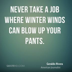 Never take a job where winter winds can blow up your pants.