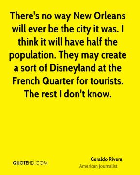 There's no way New Orleans will ever be the city it was. I think it will have half the population. They may create a sort of Disneyland at the French Quarter for tourists. The rest I don't know.