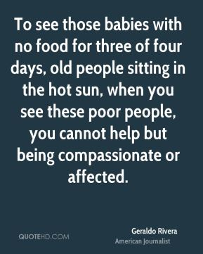 Geraldo Rivera - To see those babies with no food for three of four days, old people sitting in the hot sun, when you see these poor people, you cannot help but being compassionate or affected.