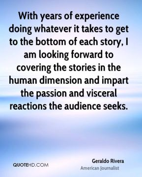 Geraldo Rivera - With years of experience doing whatever it takes to get to the bottom of each story, I am looking forward to covering the stories in the human dimension and impart the passion and visceral reactions the audience seeks.