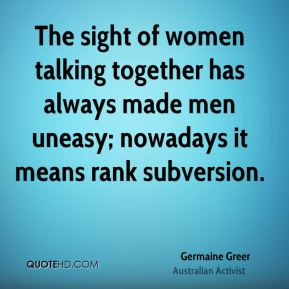 The sight of women talking together has always made men uneasy; nowadays it means rank subversion.