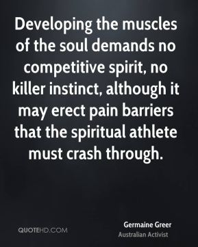 Germaine Greer - Developing the muscles of the soul demands no competitive spirit, no killer instinct, although it may erect pain barriers that the spiritual athlete must crash through.
