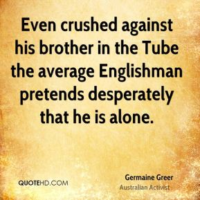 Germaine Greer - Even crushed against his brother in the Tube the average Englishman pretends desperately that he is alone.