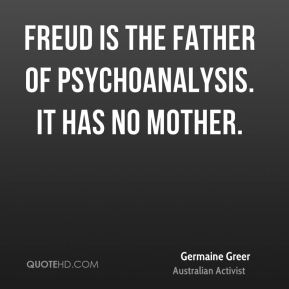 Freud is the father of psychoanalysis. It has no mother.