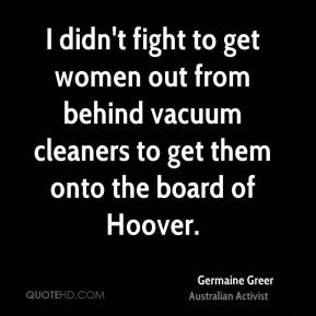 Germaine Greer - I didn't fight to get women out from behind vacuum cleaners to get them onto the board of Hoover.