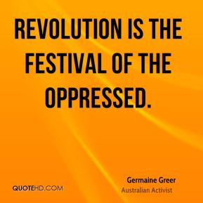 Germaine Greer - Revolution is the festival of the oppressed.