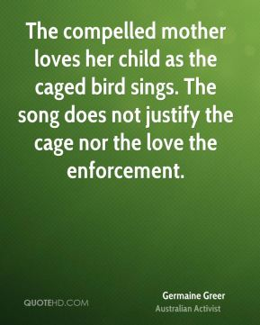 The compelled mother loves her child as the caged bird sings. The song does not justify the cage nor the love the enforcement.