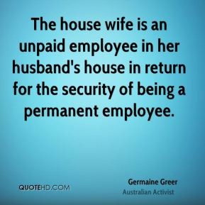 The house wife is an unpaid employee in her husband's house in return for the security of being a permanent employee.