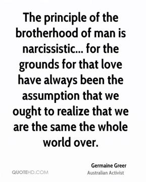 The principle of the brotherhood of man is narcissistic... for the grounds for that love have always been the assumption that we ought to realize that we are the same the whole world over.