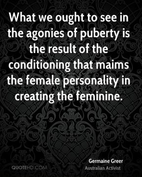 Germaine Greer - What we ought to see in the agonies of puberty is the result of the conditioning that maims the female personality in creating the feminine.